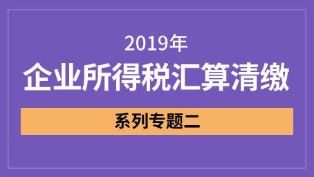 2019年企业所得税汇算清缴-专题二